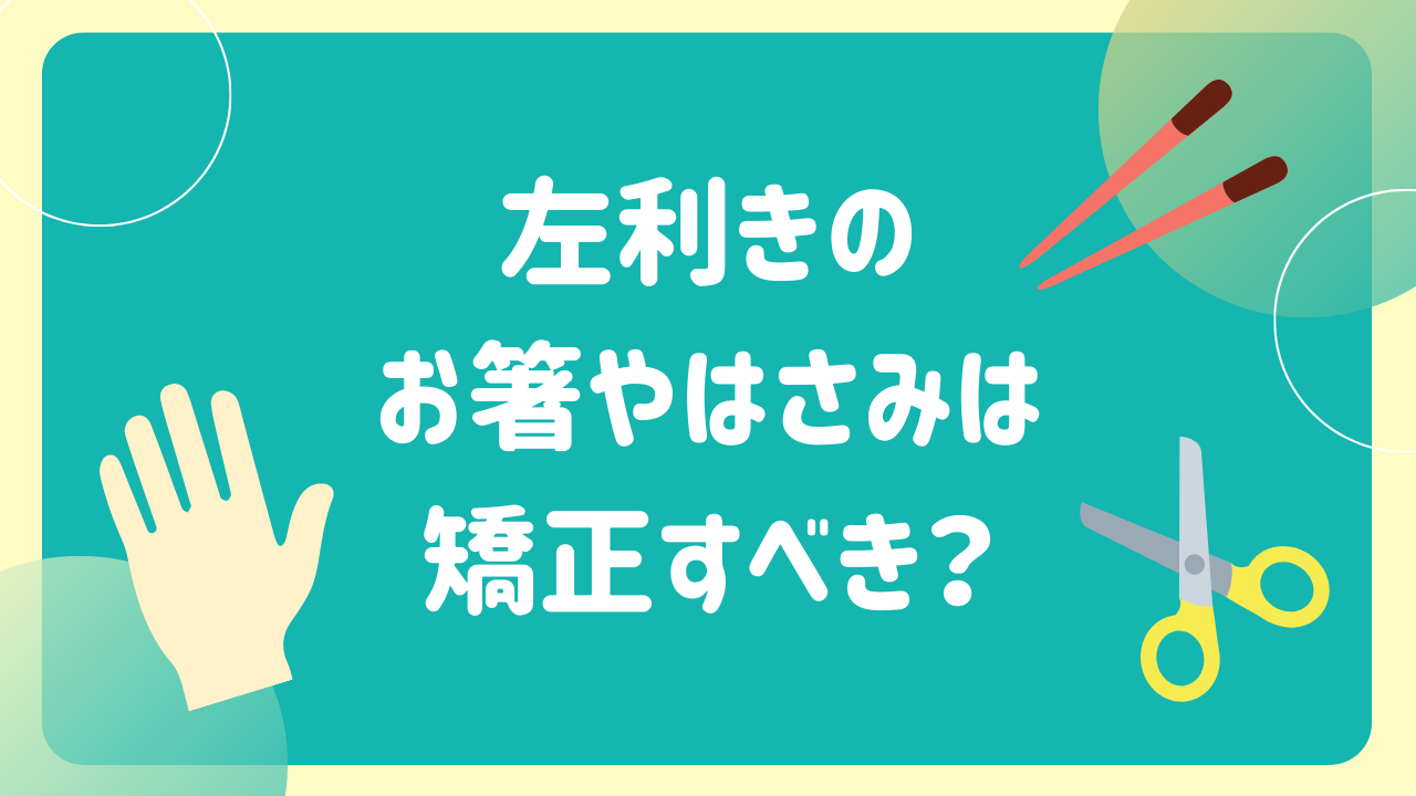 左利きのお箸やはさみは矯正すべき?